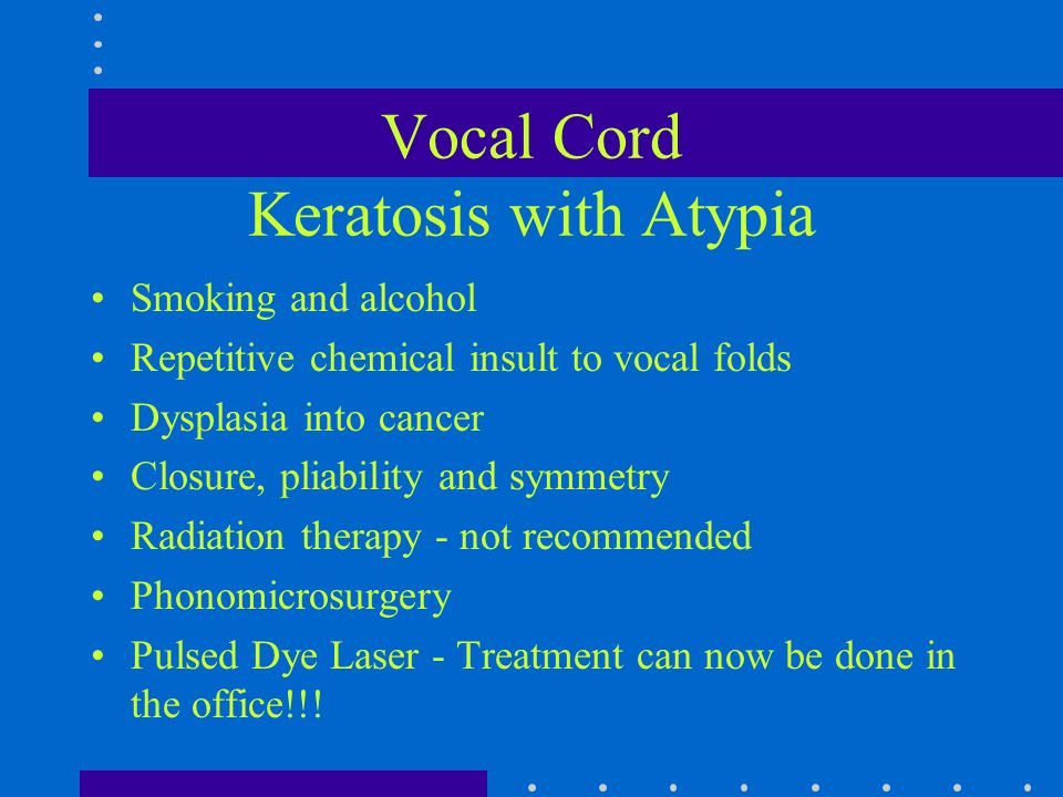 Vocal Cord Keratosis with Atypia Smoking and alcohol Repetitive chemical insult to vocal folds Dysplasia into cancer Closure, pliability and symmetry