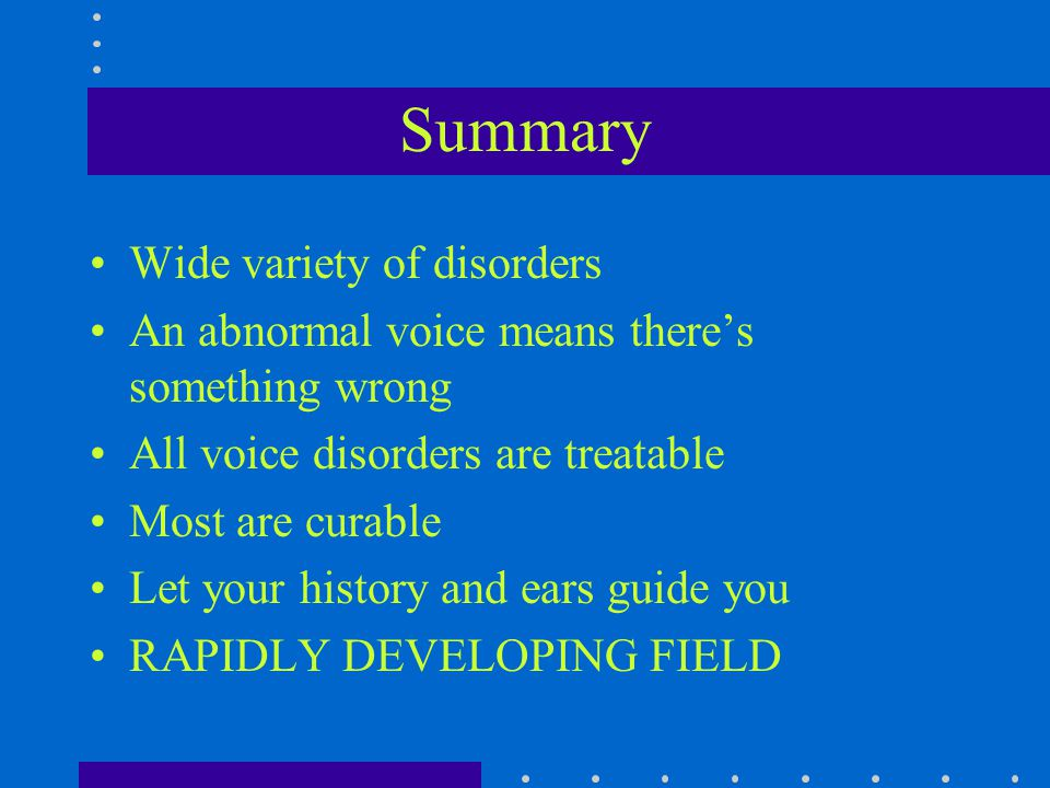 Summary Wide variety of disorders An abnormal voice means there's something wrong All voice disorders are treatable Most are curable Let your history