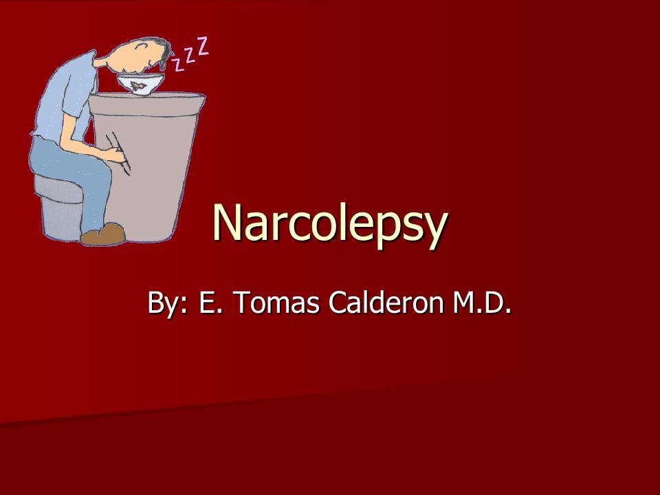 Narcolepsy By: E. Tomas Calderon M.D.