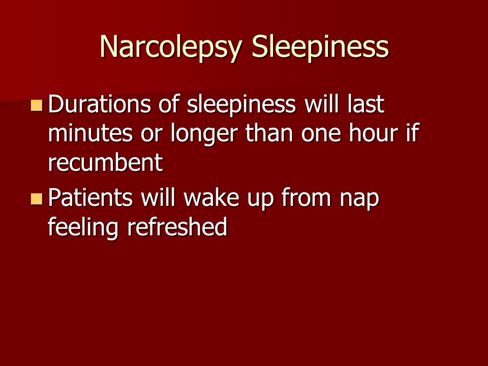 Narcolepsy Sleepiness Durations of sleepiness will last minutes or longer than one hour if recumbent Durations of sleepiness will last minutes or long