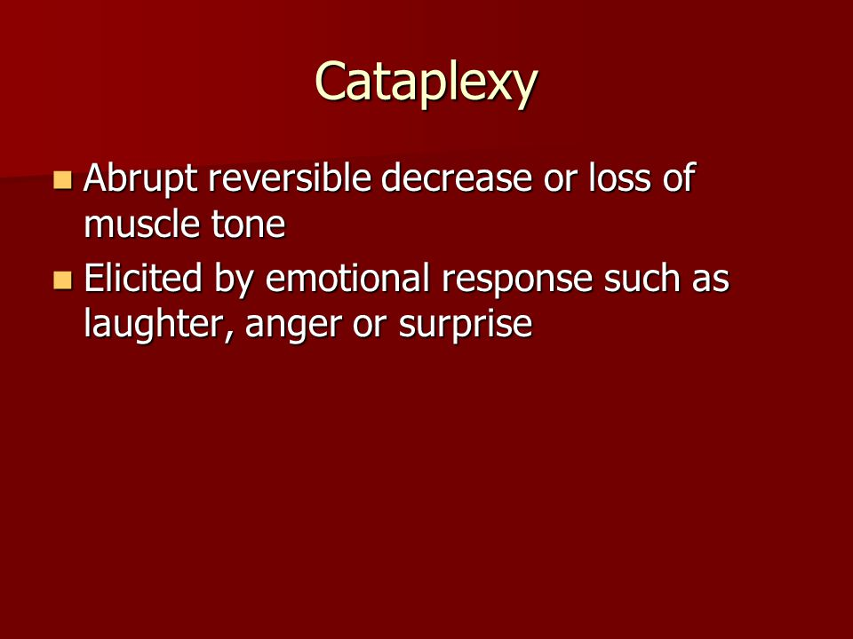 Cataplexy Abrupt reversible decrease or loss of muscle tone Abrupt reversible decrease or loss of muscle tone Elicited by emotional response such as l