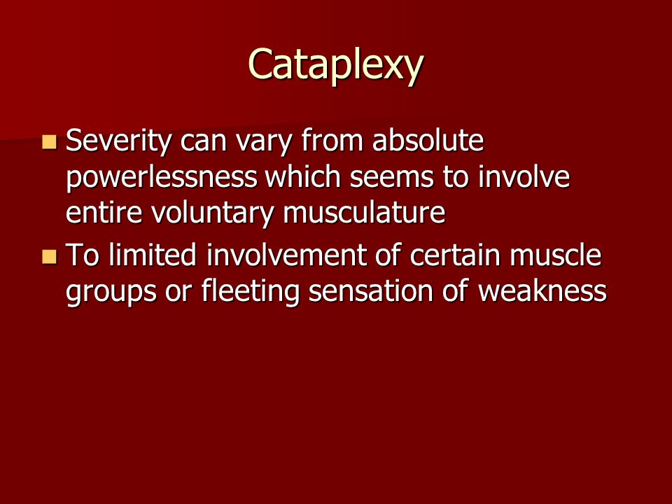 Cataplexy Severity can vary from absolute powerlessness which seems to involve entire voluntary musculature Severity can vary from absolute powerlessn