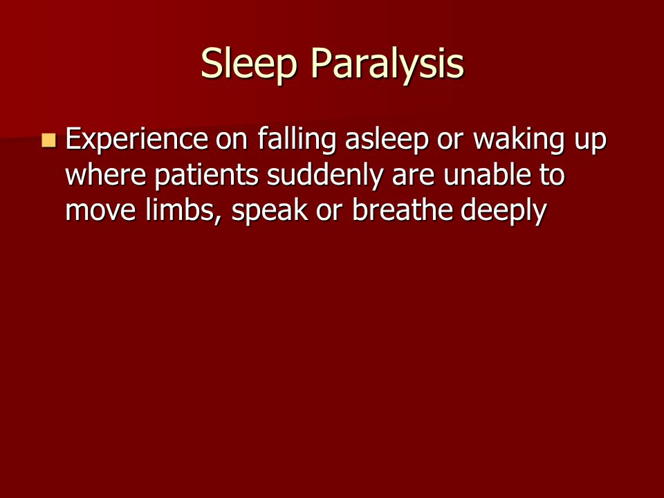 Sleep Paralysis Experience on falling asleep or waking up where patients suddenly are unable to move limbs, speak or breathe deeply Experience on fall