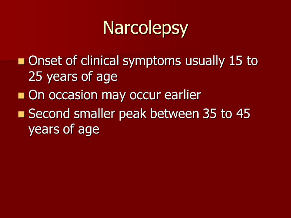 Narcolepsy Onset of clinical symptoms usually 15 to 25 years of age Onset of clinical symptoms usually 15 to 25 years of age On occasion may occur ear