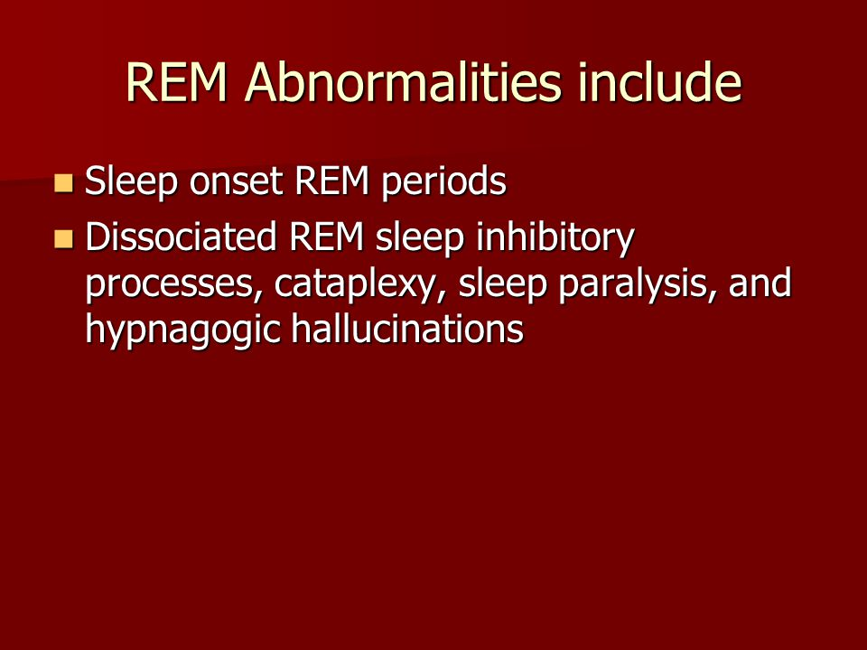 REM Abnormalities include Sleep onset REM periods Sleep onset REM periods Dissociated REM sleep inhibitory processes, cataplexy, sleep paralysis, and