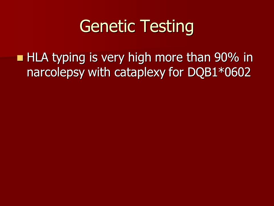 Genetic Testing HLA typing is very high more than 90% in narcolepsy with cataplexy for DQB1*0602 HLA typing is very high more than 90% in narcolepsy w