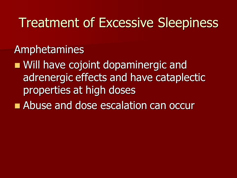 Treatment of Excessive Sleepiness Amphetamines Will have cojoint dopaminergic and adrenergic effects and have cataplectic properties at high doses Will have cojoint dopaminergic and adrenergic effects and have cataplectic properties at high doses Abuse and dose escalation can occur Abuse and dose escalation can occur