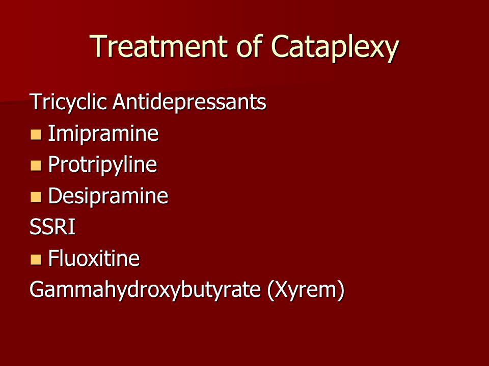 Treatment of Cataplexy Tricyclic Antidepressants Imipramine Imipramine Protripyline Protripyline Desipramine DesipramineSSRI Fluoxitine Fluoxitine Gammahydroxybutyrate (Xyrem)
