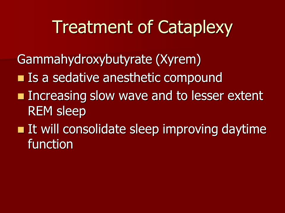 Treatment of Cataplexy Gammahydroxybutyrate (Xyrem) Is a sedative anesthetic compound Is a sedative anesthetic compound Increasing slow wave and to le