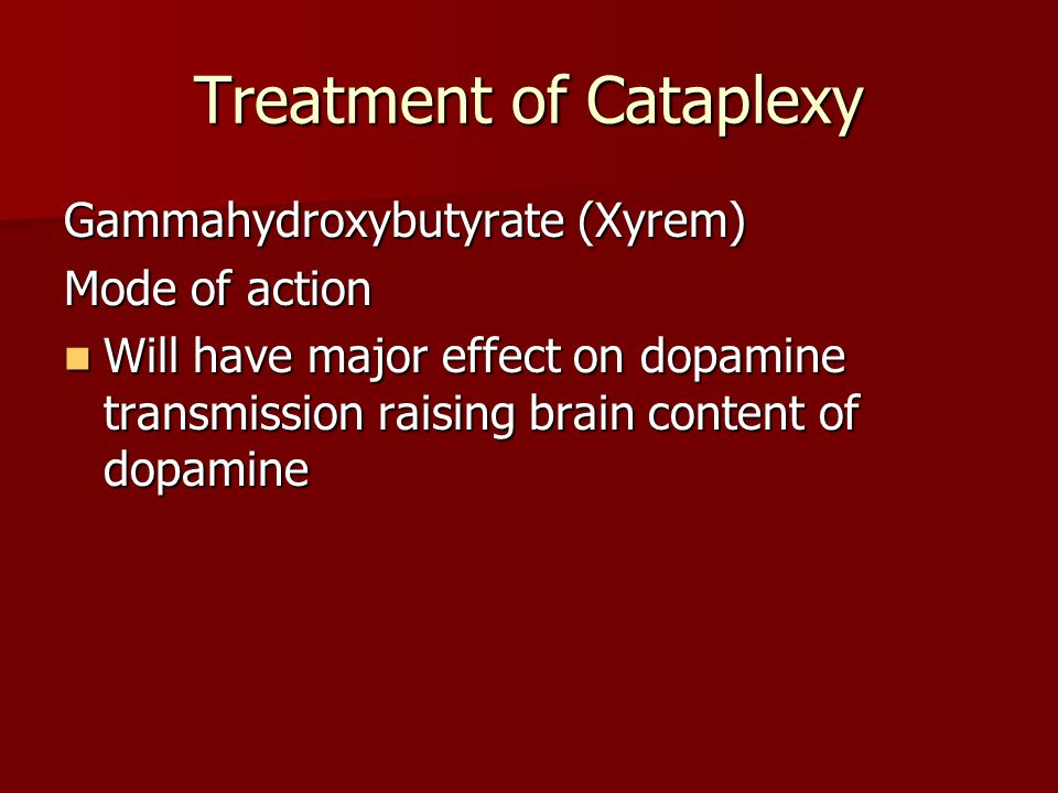 Treatment of Cataplexy Gammahydroxybutyrate (Xyrem) Mode of action Will have major effect on dopamine transmission raising brain content of dopamine Will have major effect on dopamine transmission raising brain content of dopamine
