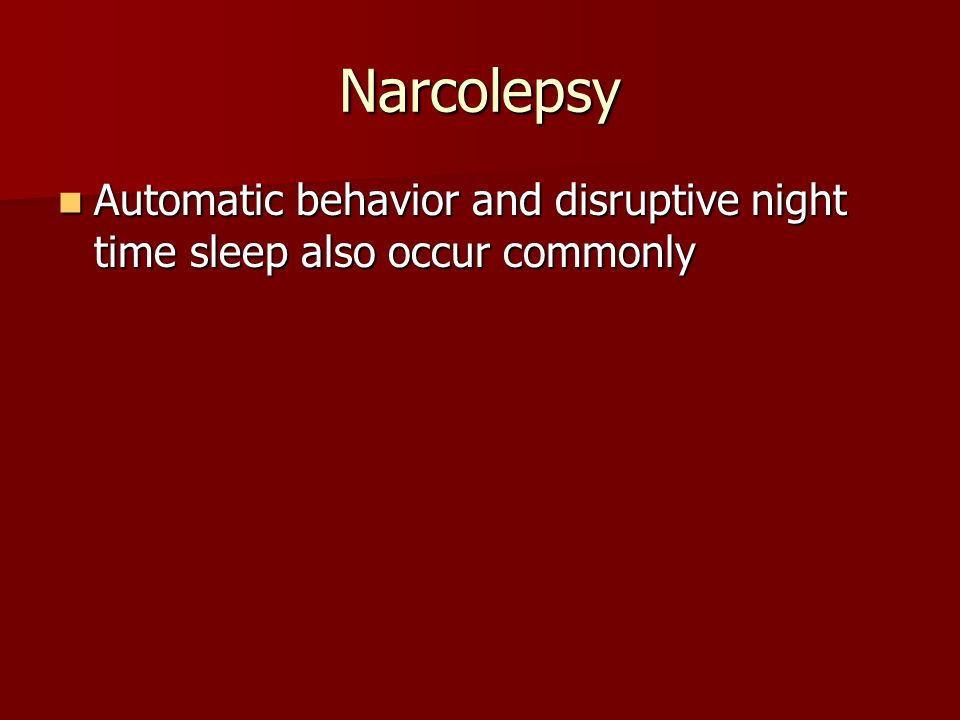 Narcolepsy Automatic behavior and disruptive night time sleep also occur commonly Automatic behavior and disruptive night time sleep also occur commonly