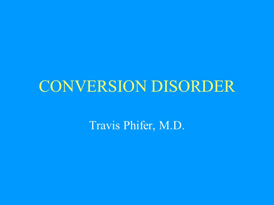 CONVERSION DISORDER Travis Phifer, M.D.