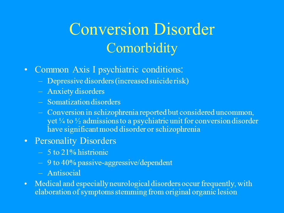 Conversion Disorder Comorbidity Common Axis I psychiatric conditions : –Depressive disorders (increased suicide risk) –Anxiety disorders –Somatization