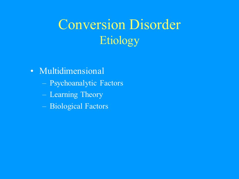 Conversion Disorder Etiology Multidimensional –Psychoanalytic Factors –Learning Theory –Biological Factors