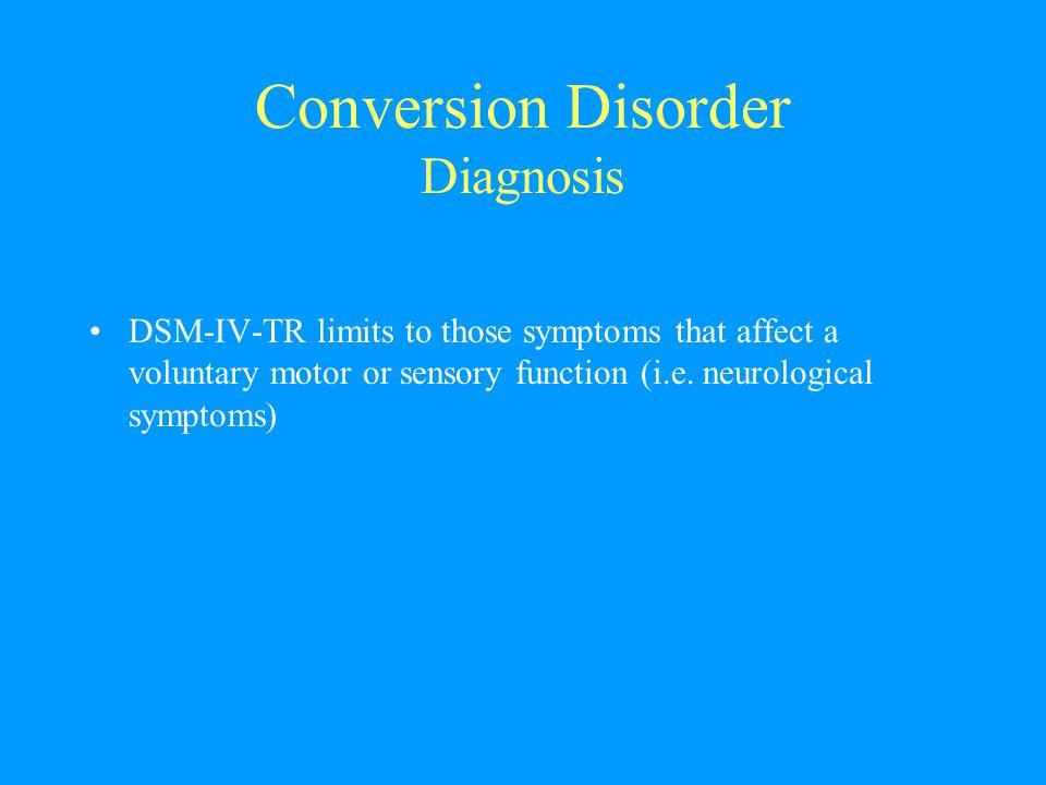 Conversion Disorder Diagnosis DSM-IV-TR limits to those symptoms that affect a voluntary motor or sensory function (i.e. neurological symptoms)
