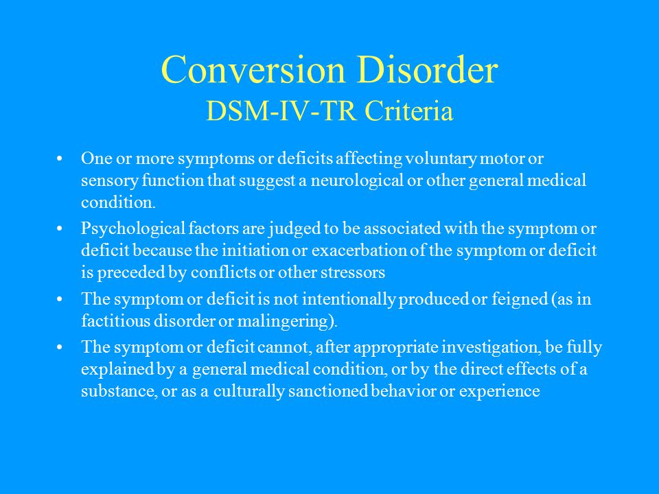 Conversion Disorder DSM-IV-TR Criteria One or more symptoms or deficits affecting voluntary motor or sensory function that suggest a neurological or o