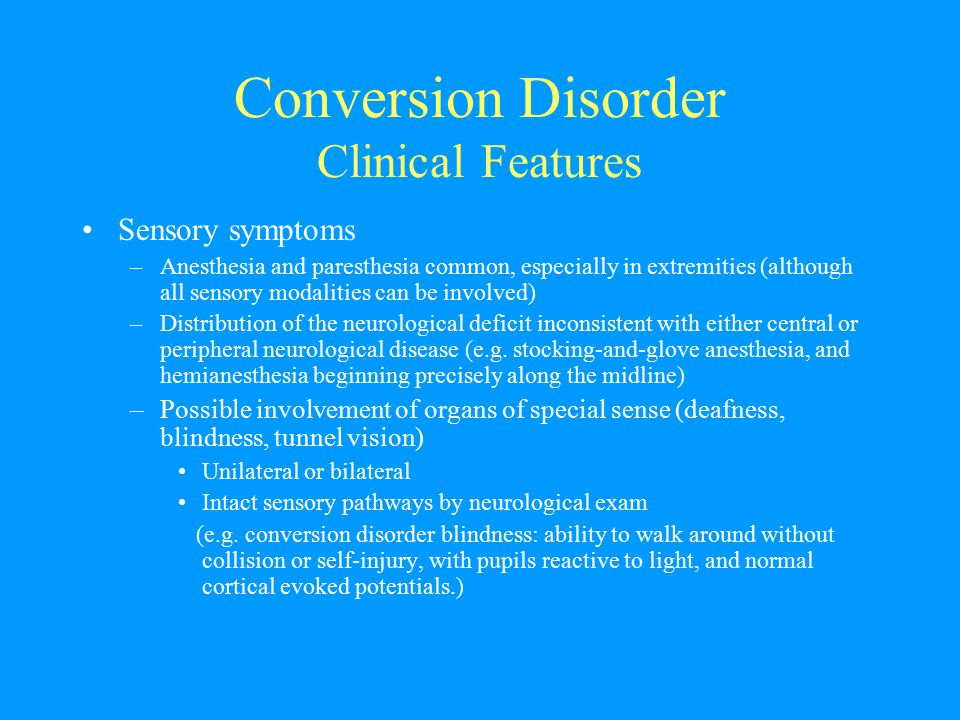 Conversion Disorder Clinical Features Sensory symptoms –Anesthesia and paresthesia common, especially in extremities (although all sensory modalities