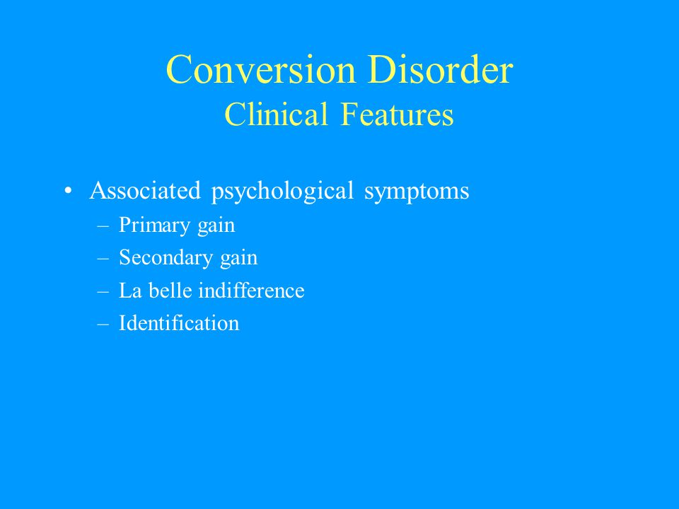 Conversion Disorder Clinical Features Associated psychological symptoms –Primary gain –Secondary gain –La belle indifference –Identification
