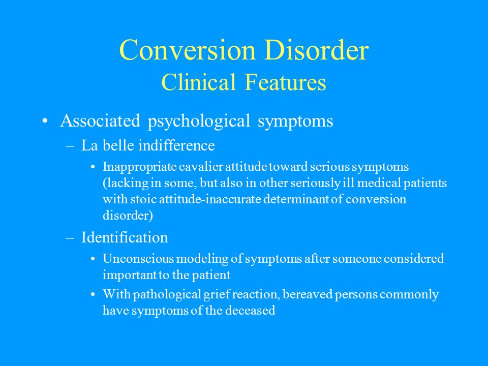 Conversion Disorder Clinical Features Associated psychological symptoms –La belle indifference Inappropriate cavalier attitude toward serious symptoms