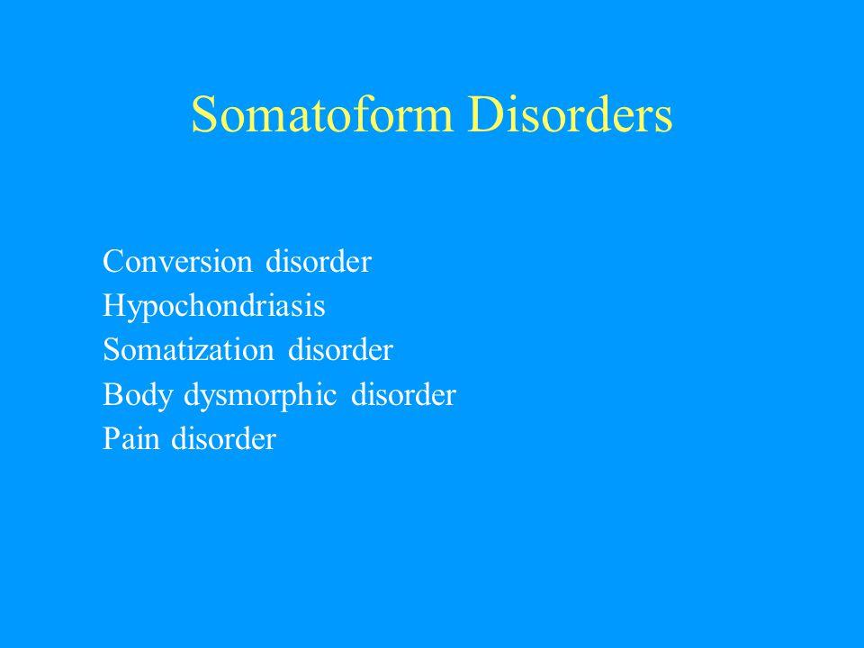 Somatoform Disorders Conversion disorder Hypochondriasis Somatization disorder Body dysmorphic disorder Pain disorder