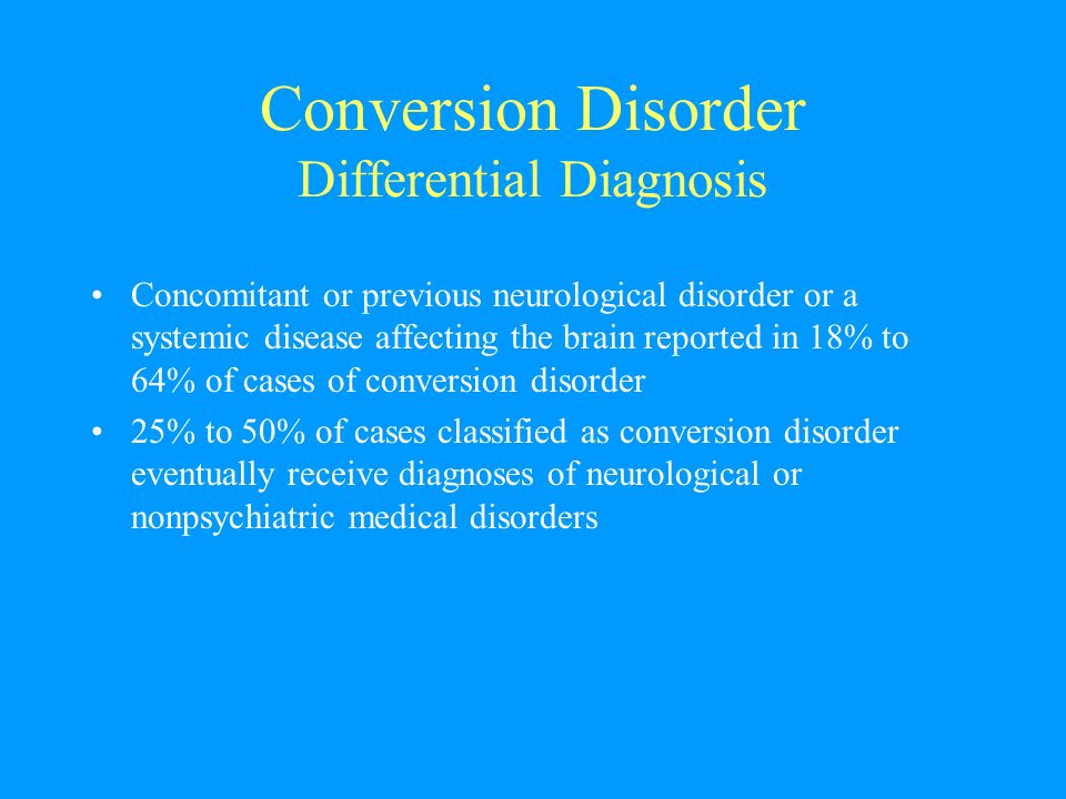 Conversion Disorder Differential Diagnosis Concomitant or previous neurological disorder or a systemic disease affecting the brain reported in 18% to