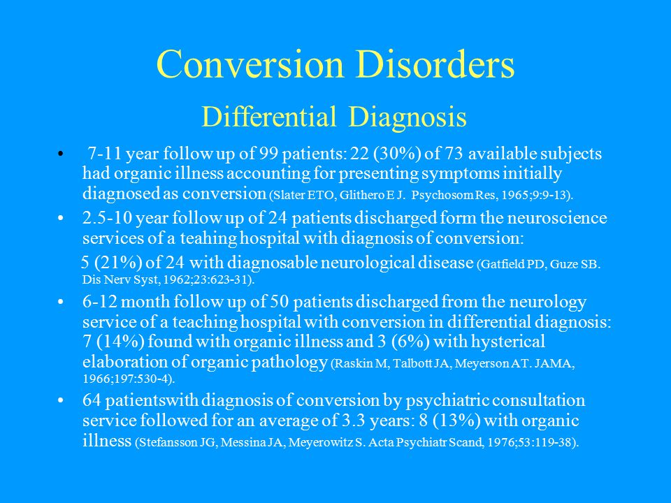 Conversion Disorders Differential Diagnosis 7-11 year follow up of 99 patients: 22 (30%) of 73 available subjects had organic illness accounting for p
