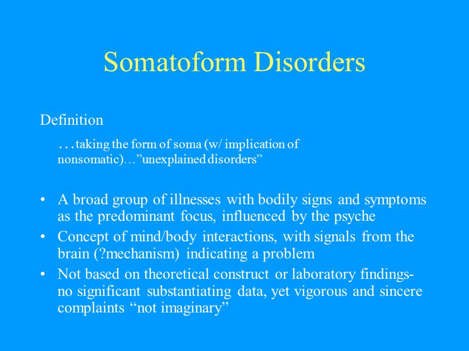 """Somatoform Disorders Definition … taking the form of soma (w/ implication of nonsomatic)…""""unexplained disorders"""" A broad group of illnesses with bodil"""
