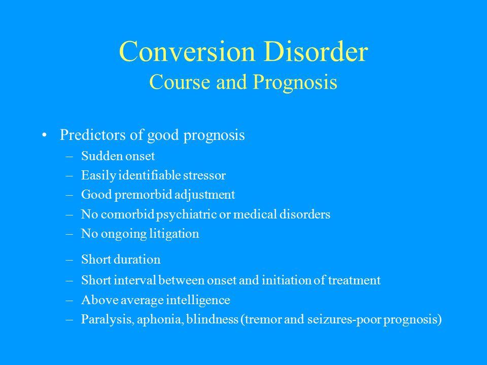 Conversion Disorder Course and Prognosis Predictors of good prognosis –Sudden onset –Easily identifiable stressor –Good premorbid adjustment –No comor