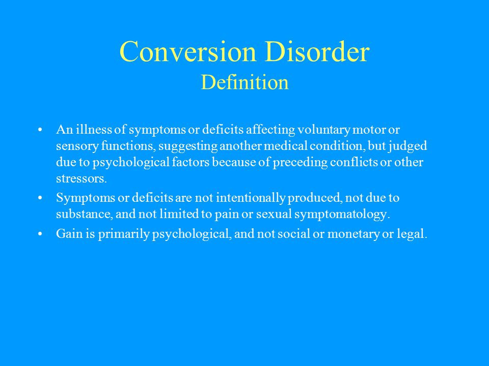 Conversion Disorder Definition An illness of symptoms or deficits affecting voluntary motor or sensory functions, suggesting another medical condition