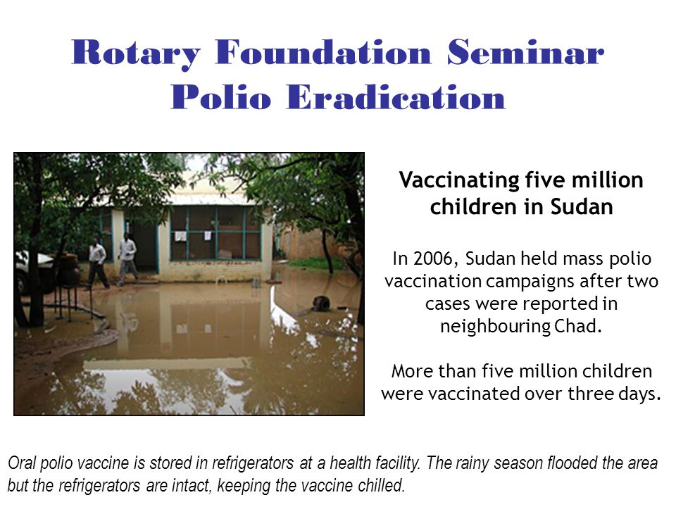 Rotary Foundation Seminar Polio Eradication Vaccinating five million children in Sudan In 2006, Sudan held mass polio vaccination campaigns after two cases were reported in neighbouring Chad.