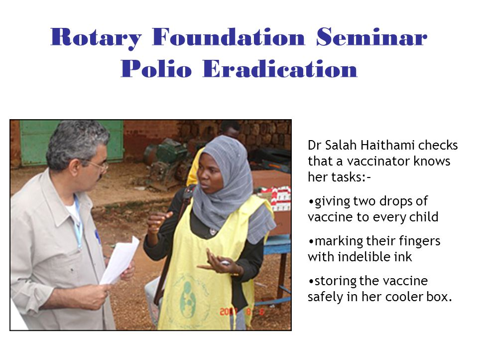 Rotary Foundation Seminar Polio Eradication Dr Salah Haithami checks that a vaccinator knows her tasks:– giving two drops of vaccine to every child marking their fingers with indelible ink storing the vaccine safely in her cooler box.