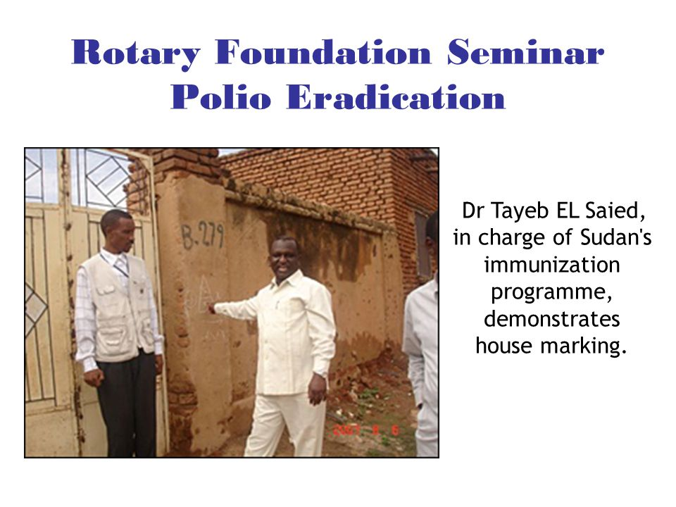 Rotary Foundation Seminar Polio Eradication Dr Tayeb EL Saied, in charge of Sudan s immunization programme, demonstrates house marking.