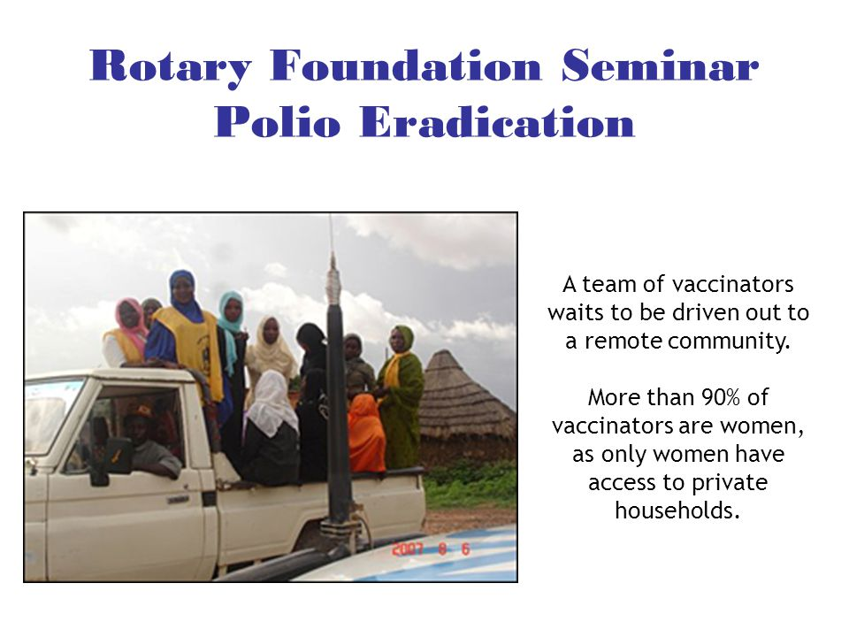 Rotary Foundation Seminar Polio Eradication A team of vaccinators waits to be driven out to a remote community. More than 90% of vaccinators are women