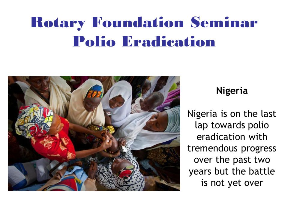 Rotary Foundation Seminar Polio Eradication Nigeria Nigeria is on the last lap towards polio eradication with tremendous progress over the past two ye