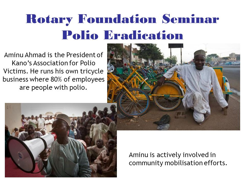 Rotary Foundation Seminar Polio Eradication Aminu Ahmad is the President of Kano's Association for Polio Victims. He runs his own tricycle business wh