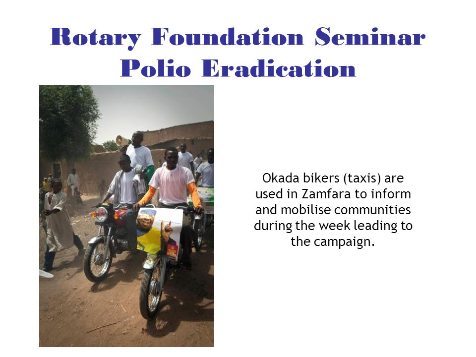 Rotary Foundation Seminar Polio Eradication Okada bikers (taxis) are used in Zamfara to inform and mobilise communities during the week leading to the