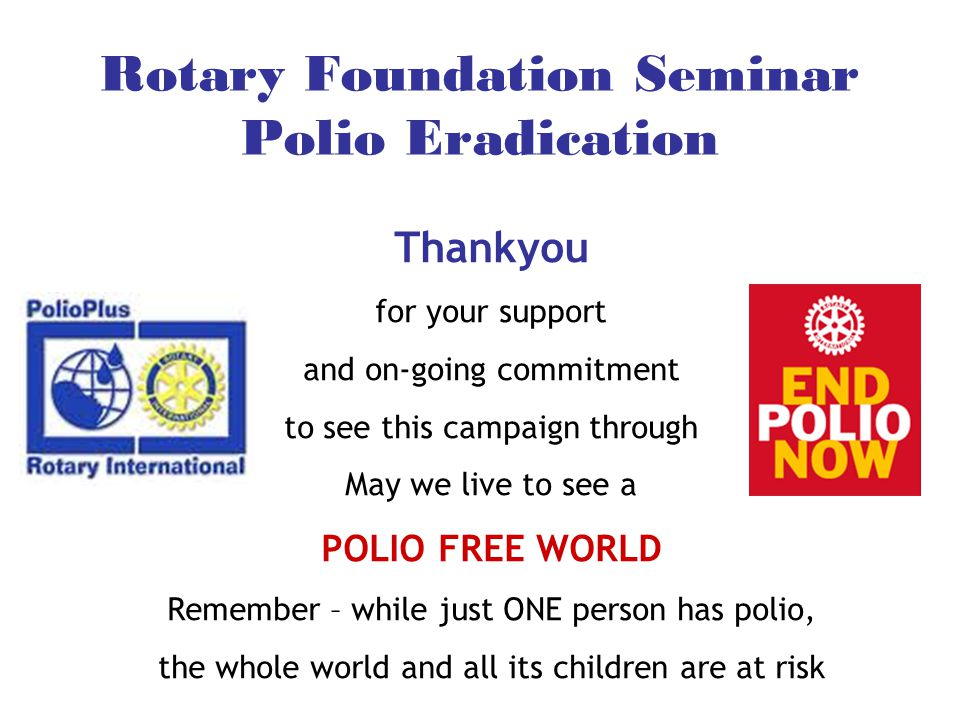 Rotary Foundation Seminar Polio Eradication Thankyou for your support and on-going commitment to see this campaign through May we live to see a POLIO