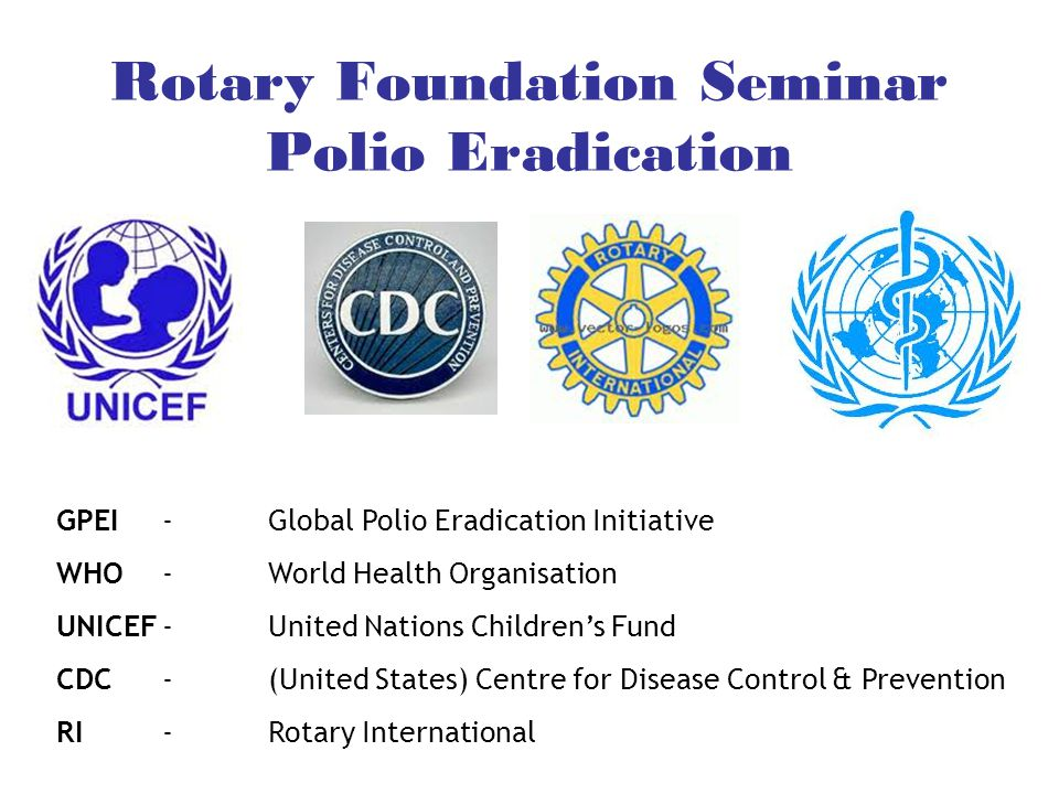 Rotary Foundation Seminar Polio Eradication GPEI-Global Polio Eradication Initiative WHO-World Health Organisation UNICEF-United Nations Children's Fund CDC -(United States) Centre for Disease Control & Prevention RI-Rotary International