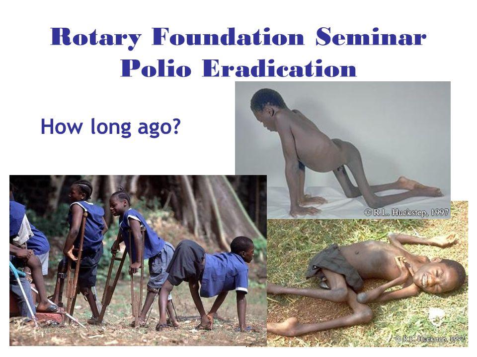 Rotary Foundation Seminar Polio Eradication How long ago?