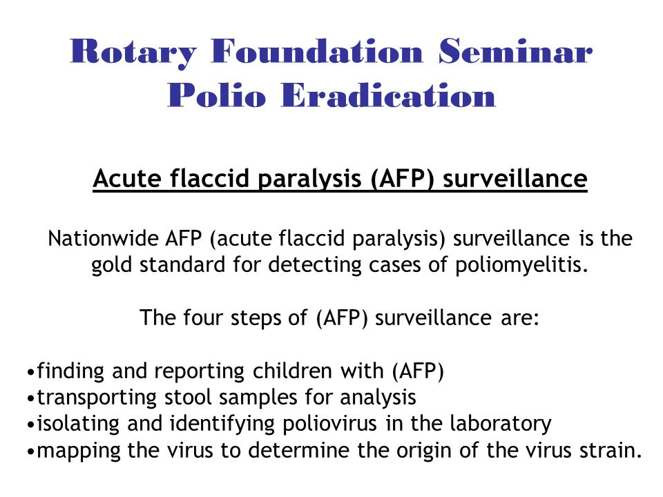 Acute flaccid paralysis (AFP) surveillance Nationwide AFP (acute flaccid paralysis) surveillance is the gold standard for detecting cases of poliomyelitis.