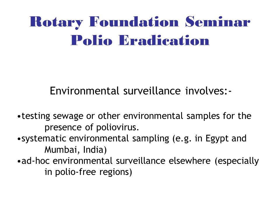Rotary Foundation Seminar Polio Eradication Environmental surveillance involves:- testing sewage or other environmental samples for the presence of po