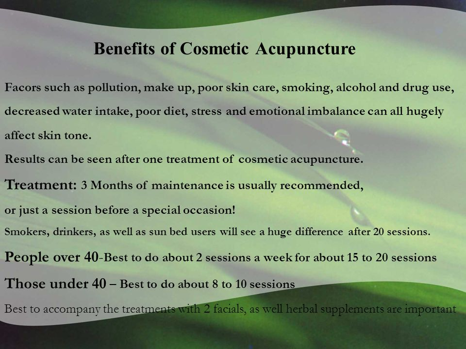 Benefits of Cosmetic Acupuncture Facors such as pollution, make up, poor skin care, smoking, alcohol and drug use, decreased water intake, poor diet, stress and emotional imbalance can all hugely affect skin tone.