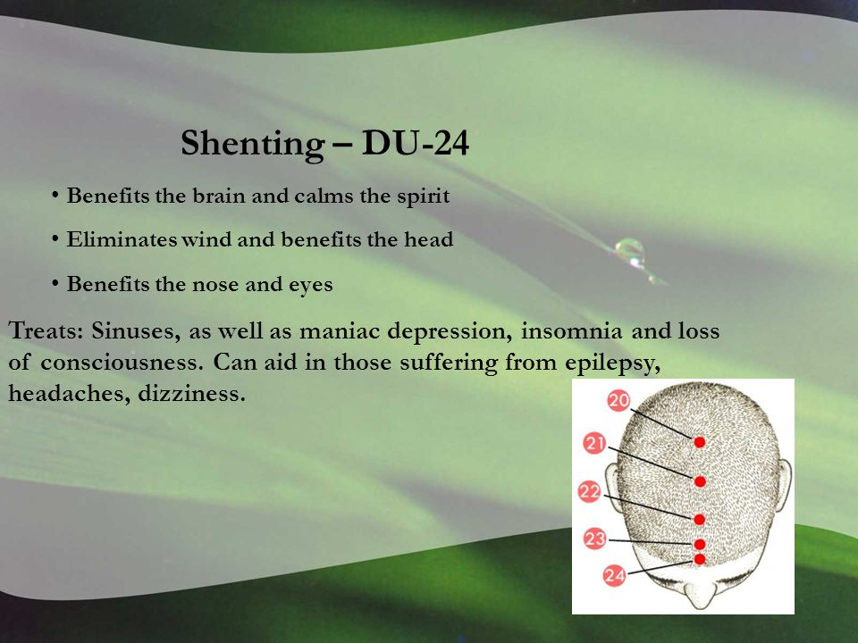 Shenting – DU-24 Benefits the brain and calms the spirit Eliminates wind and benefits the head Benefits the nose and eyes Treats: Sinuses, as well as maniac depression, insomnia and loss of consciousness.