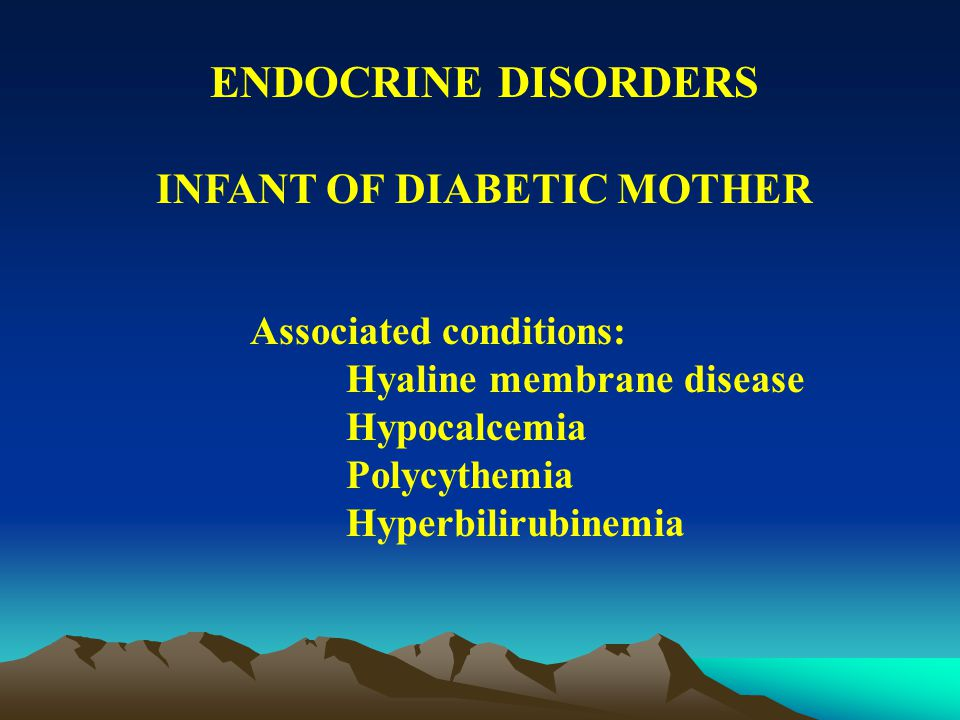 ENDOCRINE DISORDERS INFANT OF DIABETIC MOTHER May be asymptomatic Symptoms of hypoglycemia: Tremors Apnea Limpness Feeding difficulty High-pitched cry