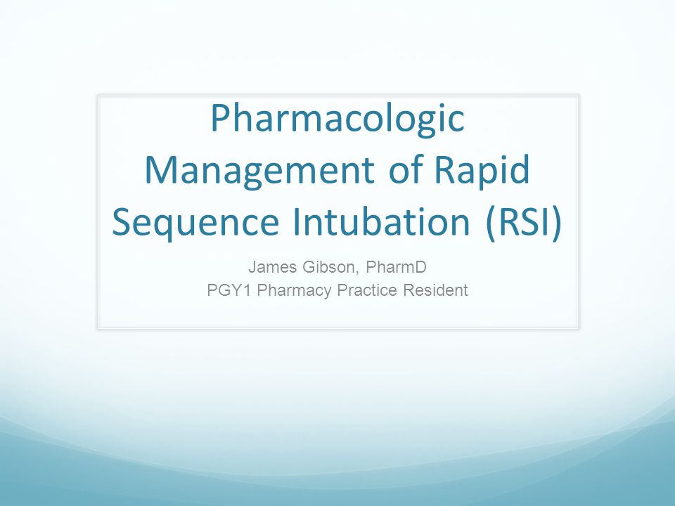 Pharmacologic Management of Rapid Sequence Intubation (RSI) James Gibson, PharmD PGY1 Pharmacy Practice Resident