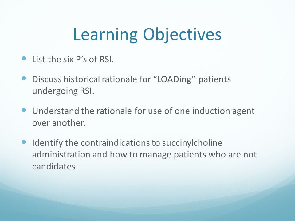 "Learning Objectives List the six P's of RSI. Discuss historical rationale for ""LOADing"" patients undergoing RSI. Understand the rationale for use of o"