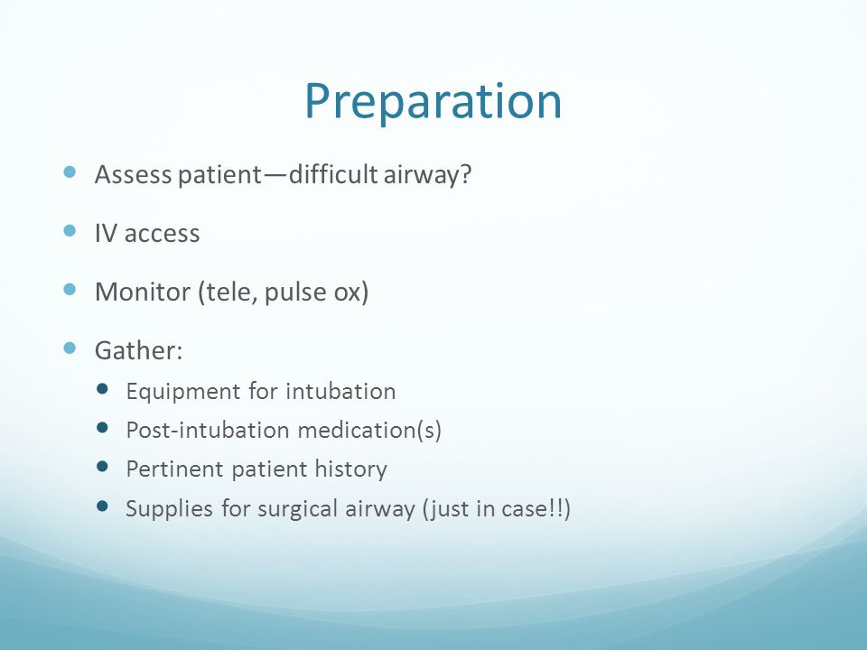 Preparation Assess patient—difficult airway? IV access Monitor (tele, pulse ox) Gather: Equipment for intubation Post-intubation medication(s) Pertine