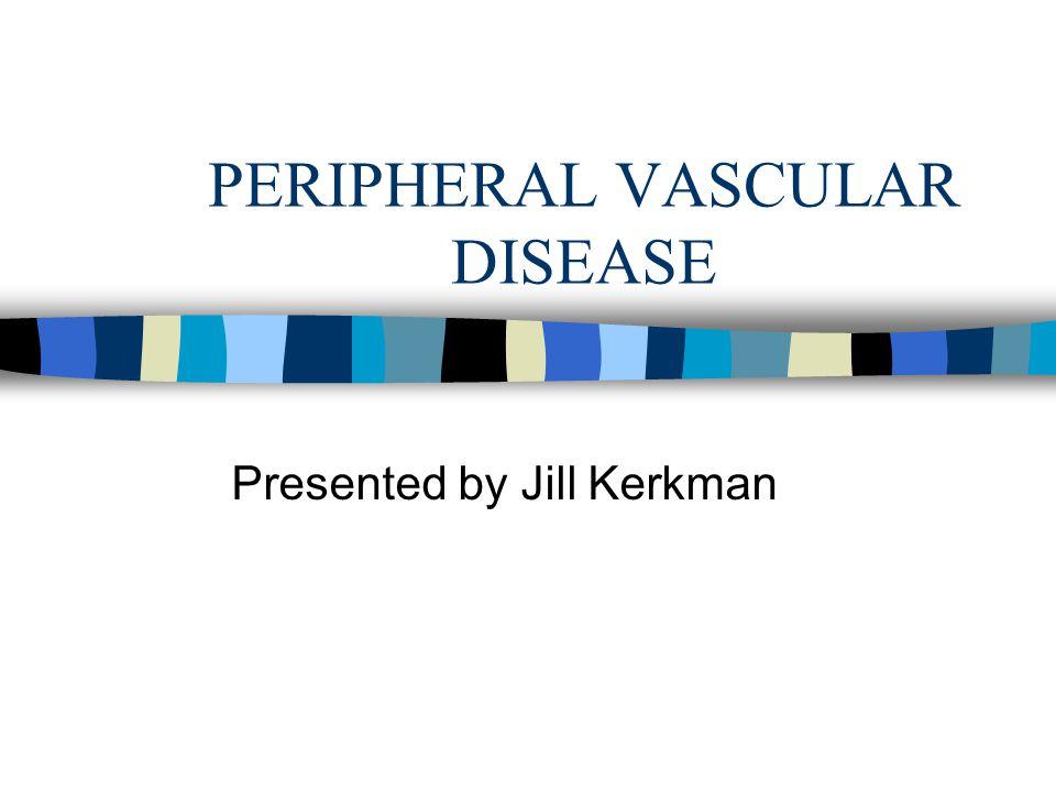 PERIPHERAL VASCULAR DISEASE Presented by Jill Kerkman