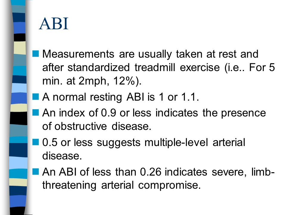ABI nMeasurements are usually taken at rest and after standardized treadmill exercise (i.e.. For 5 min. at 2mph, 12%). nA normal resting ABI is 1 or 1