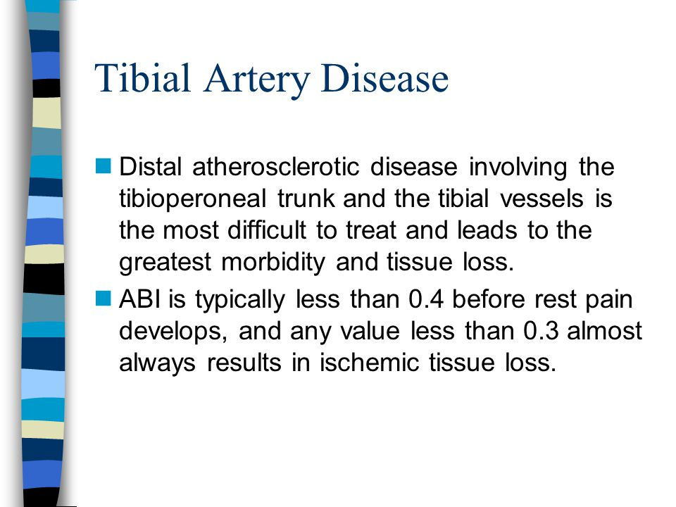 Tibial Artery Disease nDistal atherosclerotic disease involving the tibioperoneal trunk and the tibial vessels is the most difficult to treat and lead